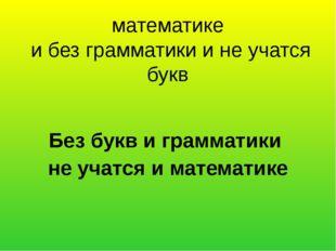 математике и без грамматики и не учатся букв Без букв и грамматики не учатся