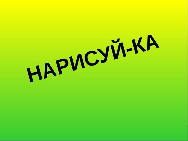 НАРИСУЙ-КА