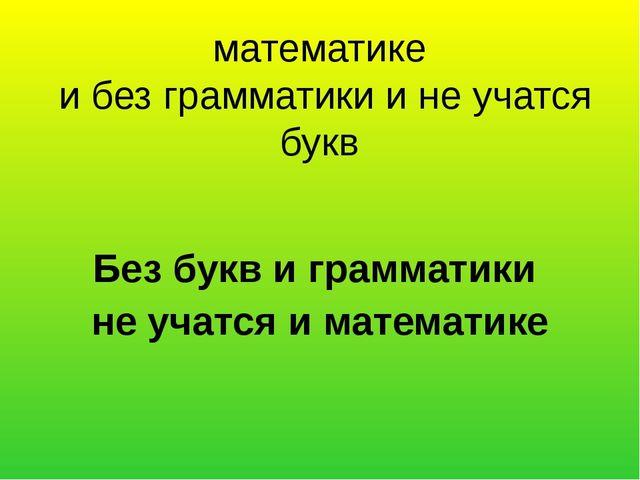 математике и без грамматики и не учатся букв Без букв и грамматики не учатся...