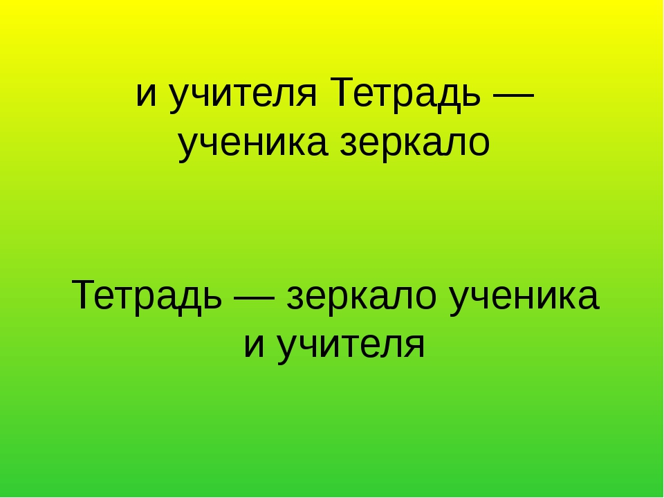 Тетрадь — зеркало ученика и учителя и учителя Тетрадь — ученика зеркало