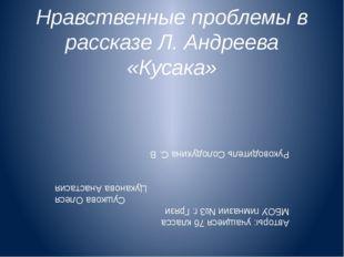 Нравственные проблемы в рассказе Л. Андреева «Кусака» Авторы: учащиеся 7б кла