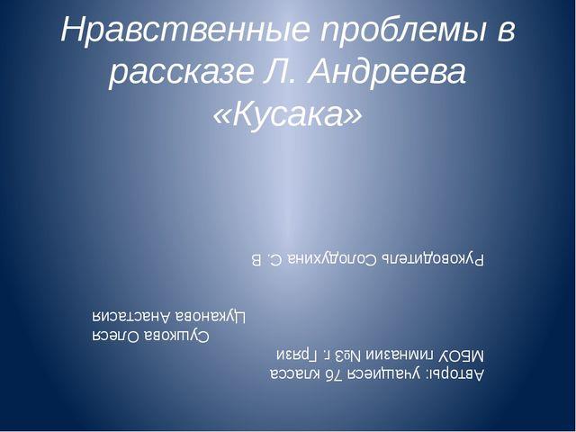 Нравственные проблемы в рассказе Л. Андреева «Кусака» Авторы: учащиеся 7б кла...