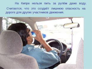 На Кипре нельзя пить за рулём даже воду. Считается, что это создаёт лишнюю о