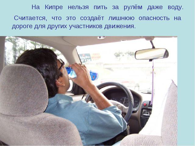 На Кипре нельзя пить за рулём даже воду. Считается, что это создаёт лишнюю о...