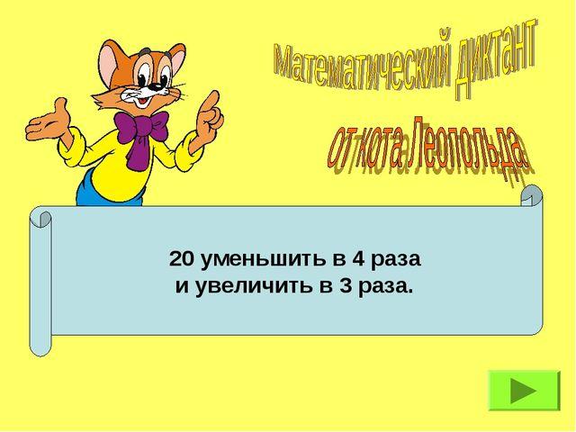 20 уменьшить в 4 раза и увеличить в 3 раза.