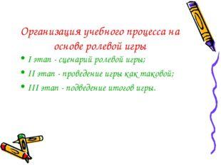 Организация учебного процесса на основе ролевой игры I этап - сценарий ролево