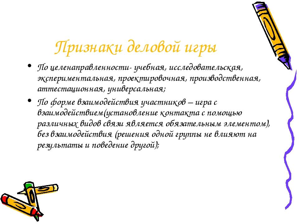 Признаки деловой игры По целенаправленности- учебная, исследовательская, эксп...