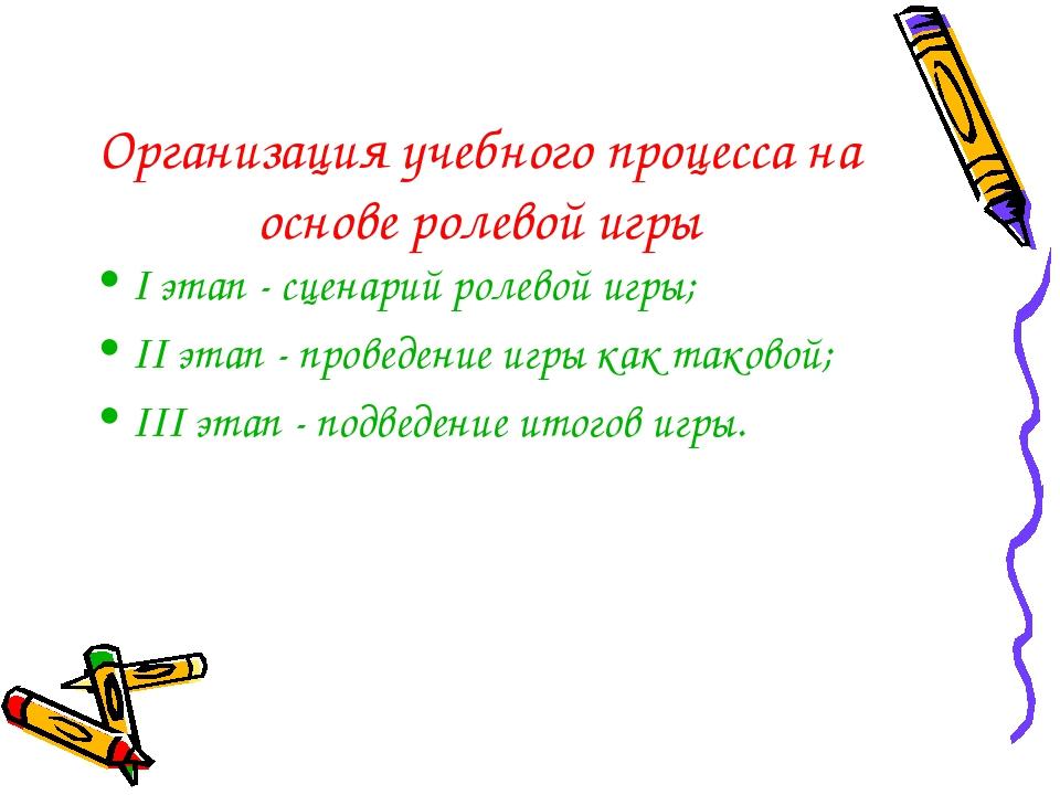Организация учебного процесса на основе ролевой игры I этап - сценарий ролево...