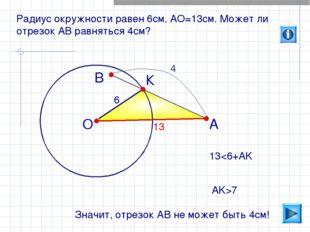 О В А Радиус окружности равен 6см. АО=13см. Может ли отрезок АВ равняться 4см