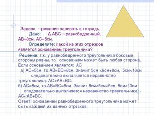 Задача – решение записать в тетрадь. Дано: ∆ АВС – равнобедренный, АВ=8см, А