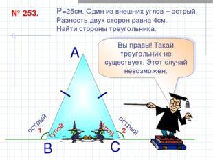 № 253. P=25см. Один из внешних углов – острый. Разность двух сторон равна 4см
