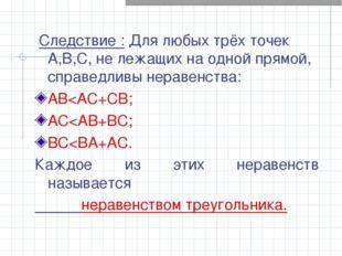 Следствие : Для любых трёх точек А,В,С, не лежащих на одной прямой, справедл