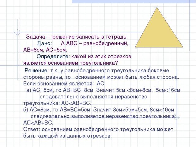 Задача – решение записать в тетрадь. Дано: ∆ АВС – равнобедренный, АВ=8см, А...