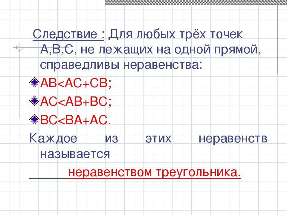 Следствие : Для любых трёх точек А,В,С, не лежащих на одной прямой, справедл...