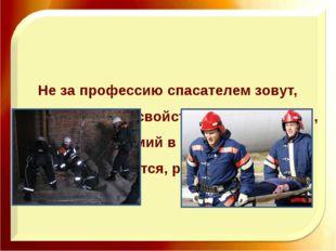 Не за профессию спасателем зовут, За образ жизни, свойственный лишь тем, Кто