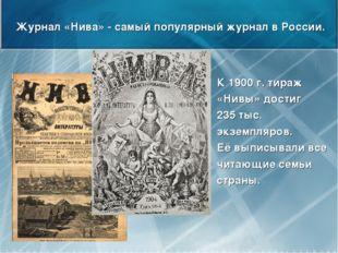 Журнал «Нива» - самый популярный журнал в России. К 1900 г. тираж «Нивы» дост