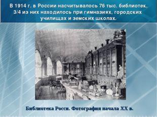 В 1914 г. в России насчитывалось 76 тыс. библиотек, 3/4 из них находилось при