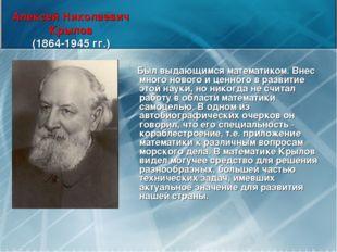 Алексей Николаевич Крылов (1864-1945 гг.) Был выдающимся математиком. Внес мн
