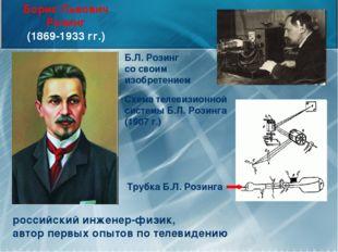 Борис Львович Розинг (1869-1933 гг.) российский инженер-физик, автор первых о