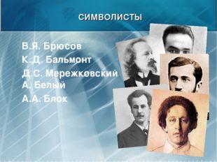 СИМВОЛИСТЫ В.Я. Брюсов К.Д. Бальмонт Д.С. Мережковский А. Белый А.А. Блок