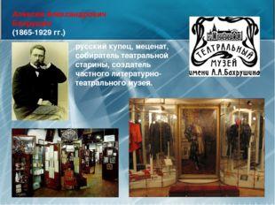 Алексей Александрович Бахрушин (1865-1929 гг.) русский купец, меценат, собира