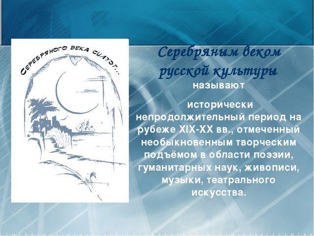 Серебряным веком русской культуры называют исторически непродолжительный пери...