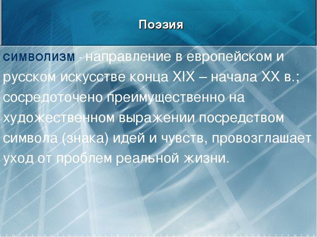 Поэзия СИМВОЛИЗМ - направление в европейском и русском искусстве конца XIX –...