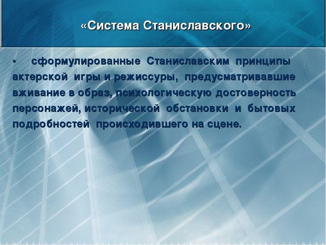 «Система Станиславского» • сформулированные Станиславским принципы актерской...