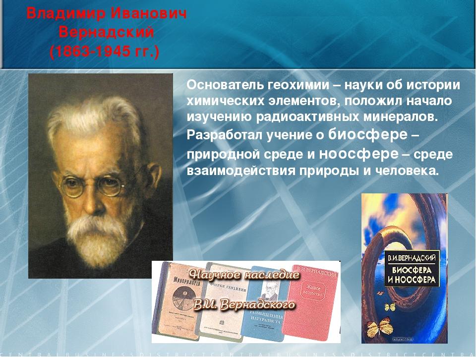 Владимир Иванович Вернадский (1863-1945 гг.) Основатель геохимии – науки об и...