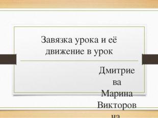 Завязка урока и её движение в урок Дмитриева Марина Викторовна, учитель русск