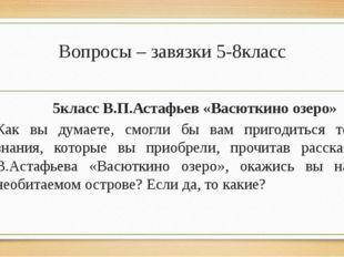 Вопросы – завязки 5-8класс 5класс В.П.Астафьев «Васюткино озеро» Как вы думае