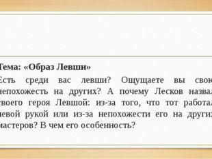 Тема: «Образ Левши» Есть среди вас левши? Ощущаете вы свою непохожесть на др