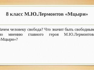 8 класс М.Ю.Лермонтов «Мцыри» Зачем человеку свобода? Что значит быть свободн
