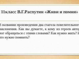 11класс В.Г.Распутин «Живи и помни» В названии произведения два глагола повел