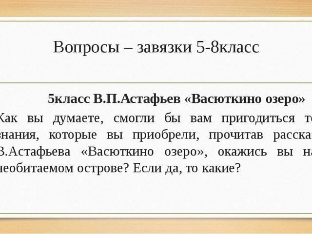 Вопросы – завязки 5-8класс 5класс В.П.Астафьев «Васюткино озеро» Как вы думае...