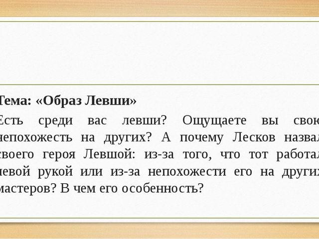 Тема: «Образ Левши» Есть среди вас левши? Ощущаете вы свою непохожесть на др...