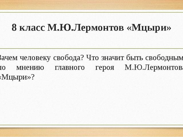 8 класс М.Ю.Лермонтов «Мцыри» Зачем человеку свобода? Что значит быть свободн...