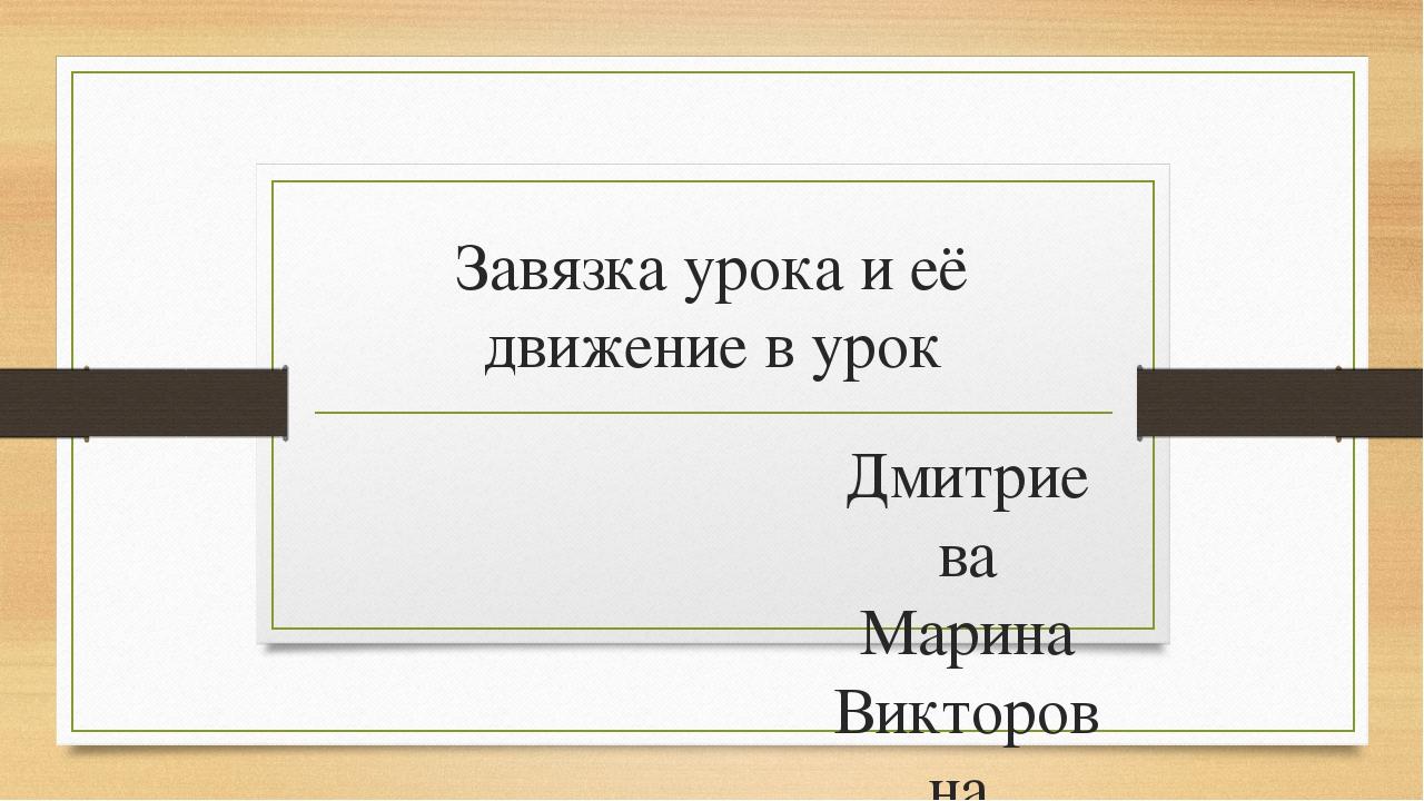 Завязка урока и её движение в урок Дмитриева Марина Викторовна, учитель русск...