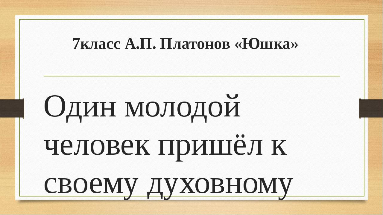 7класс А.П. Платонов «Юшка» Один молодой человек пришёл к своему духовному уч...