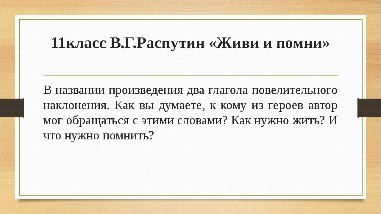 11класс В.Г.Распутин «Живи и помни» В названии произведения два глагола повел...