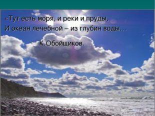 «Тут есть моря, и реки и пруды, И океан лечебной – из глубин воды… К.Обойщиков.