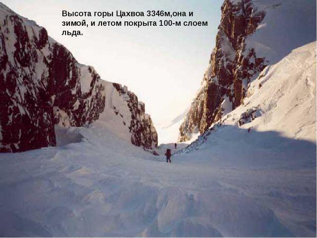 Высота горы Цахвоа 3346м,она и зимой, и летом покрыта 100-м слоем льда.