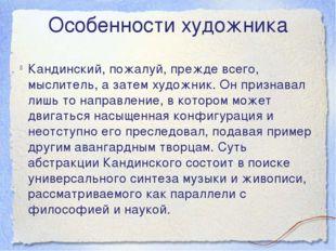 Особенности художника Кандинский, пожалуй, прежде всего, мыслитель, а затем х