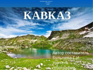 КАВКАЗ Автор составитель Булычева Г.И. Учитель ге5ографии МБОУ СОШ №30 Челяби
