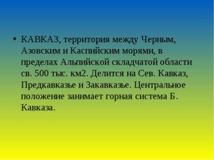 КАВКАЗ, территория между Черным, Азовским и Каспийским морями, в пределах Аль