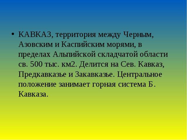 КАВКАЗ, территория между Черным, Азовским и Каспийским морями, в пределах Аль...