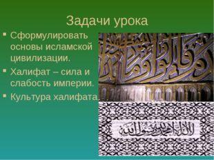 Задачи урока Сформулировать основы исламской цивилизации. Халифат – сила и сл