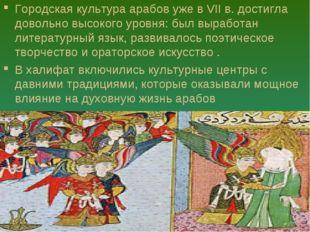 Городская культура арабов уже в VII в. достигла довольно высокого уровня: был