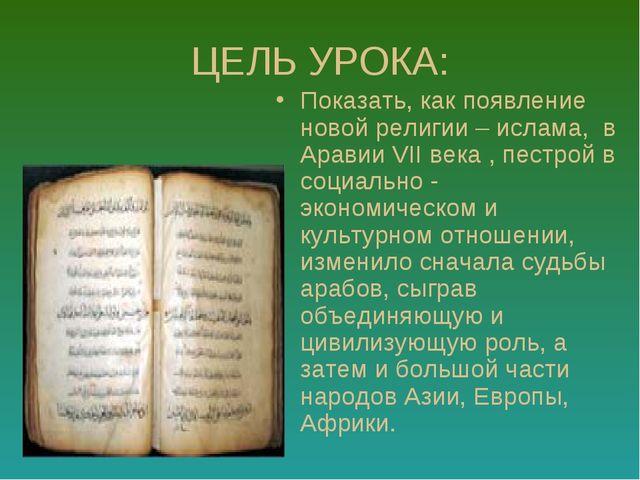 ЦЕЛЬ УРОКА: Показать, как появление новой религии – ислама, в Аравии VII века...