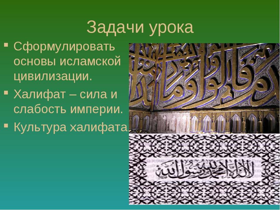 Задачи урока Сформулировать основы исламской цивилизации. Халифат – сила и сл...
